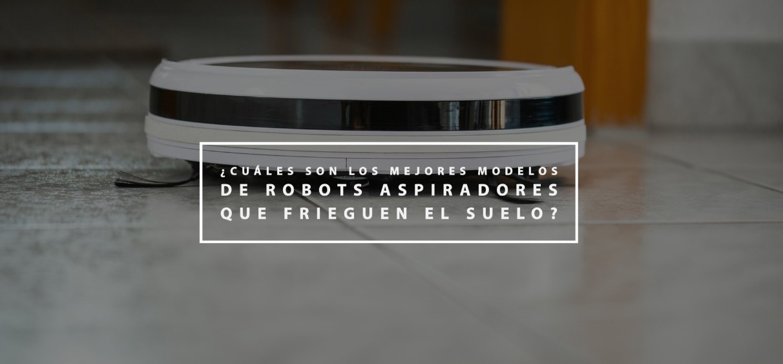 ¿Cuáles son los mejores modelos de robots aspiradores que frieguen el suelo?